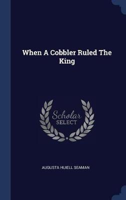 When a Cobbler Ruled the King by Augusta Huiell Seaman