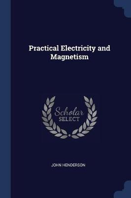 Practical Electricity and Magnetism by John Henderson