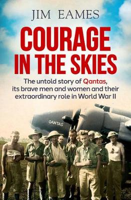 Courage in the Skies: The Untold Story of Qantas, its Brave Men and Women and Their Extraordinary Role in World War II book