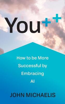 You++: How to be More Successful by Embracing AI by John Michaelis