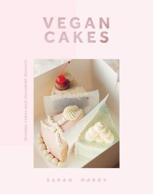 Vegan Cakes: Dreamy Cakes & Decadent Desserts by Sarah Hardy