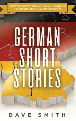 German Short Stories: 8 Easy to Follow Stories with English Translation For Effective German Learning Experience by Dave Smith