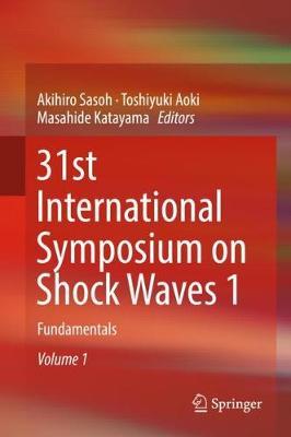 31st International Symposium on Shock Waves 1: Fundamentals by Akihiro Sasoh