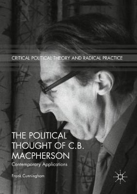 The Political Thought of C.B. Macpherson: Contemporary Applications by Frank Cunningham