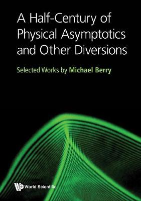 Half-century Of Physical Asymptotics And Other Diversions, A: Selected Works By Michael Berry by Michael Victor Berry
