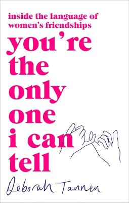 You're the Only One I Can Tell: Inside the Language of Women's Friendships by Deborah Tannen