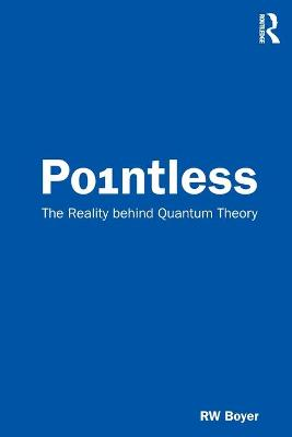Pointless: The Reality behind Quantum Theory by RW Boyer