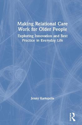 Making Relational Care Work for Older People: Exploring Innovation and Best Practice in Everyday Life by Jenny Kartupelis