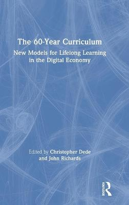 The 60-Year Curriculum: New Models for Lifelong Learning in the Digital Economy by Christopher J. Dede