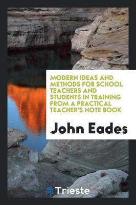 Modern Ideas and Methods for School Teachers and Students in Training from a Practical Teacher's Note Book by John Eades
