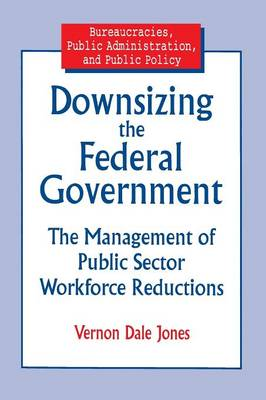 Downsizing the Federal Government: Management of Public Sector Workforce Reductions by Vernon D Jones