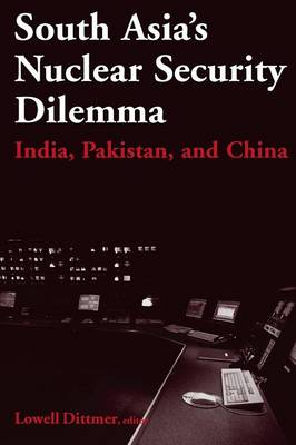 South Asia's Nuclear Security Dilemma: India, Pakistan, and China: India, Pakistan, and China by Lowell Dittmer