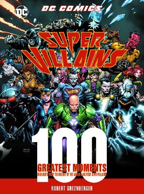 DC Comics Super-Villains: 100 Greatest Moments: Highlights from the History of the World's Greatest Super-Villains by Robert Greenberger