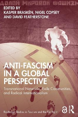 Anti-Fascism in a Global Perspective: Transnational Networks, Exile Communities, and Radical Internationalism by Kasper Brasken