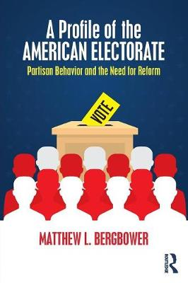 A Profile of the American Electorate: Partisan Behavior and the Need for Reform by Matthew L. Bergbower