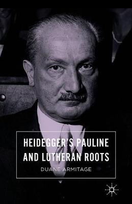 Heidegger's Pauline and Lutheran Roots by Duane Armitage