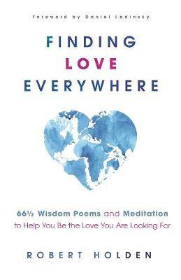 Finding Love Everywhere: 67 1/2 Wisdom Poems and Meditations to Help You Be the Love You Are Looking For by Robert Holden
