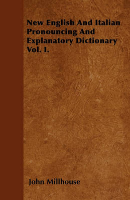 New English And Italian Pronouncing And Explanatory Dictionary Vol. I. by John Millhouse