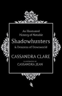 Illustrated History of Notable Shadowhunters and Denizens of Downworld by Cassandra Clare