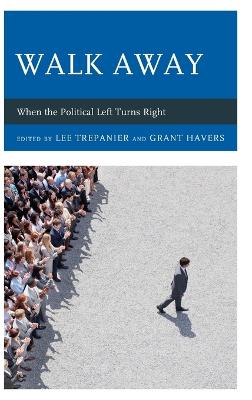 Walk Away: When the Political Left Turns Right by Lee Trepanier