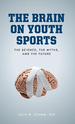 The Brain on Youth Sports: The Science, the Myths, and the Future book