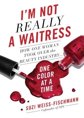 I'm Not Really a Waitress: How One Woman Took Over the Beauty Industry One Color at a Time by Suzi Weiss-Fischmann