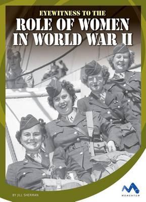 Eyewitness to the Role of Women in World War II by Jill Sherman