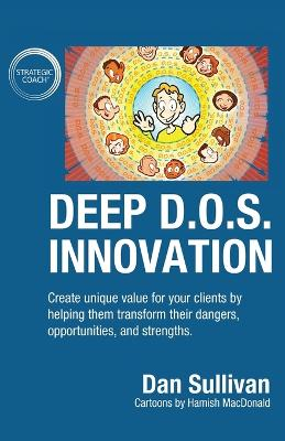 Deep D.O.S. Innovation: Create unique value for your clients by helping them transform their dangers, opportunities, and strengths. by Dan Sullivan
