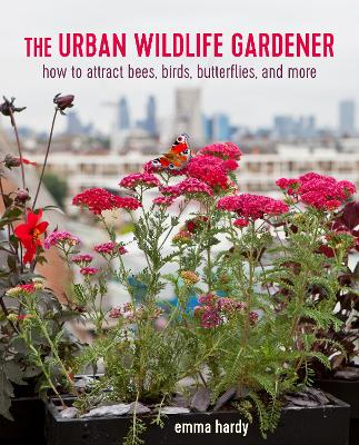 The Urban Wildlife Gardener: How to Attract Bees, Birds, Butterflies, and More by Emma Hardy
