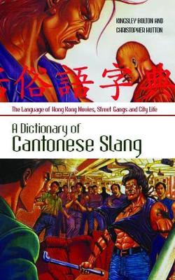 A Dictionary of Cantonese Slang: Language of Hong Kong Movies, Street Gangs and City Life by Kingsley Bolton