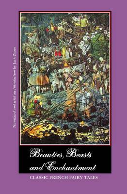 Beauties, Beasts and Enchantment: Classic French Fairy Tales by JACK ZIPES
