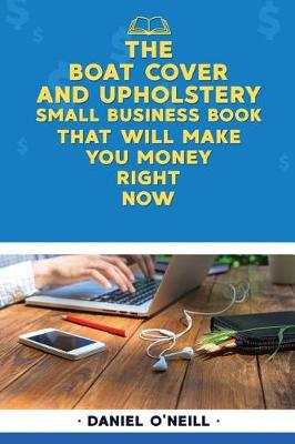 The Boat Cover and Upholstery Small Business Book That Will Make You Money Right by Daniel O'Neill