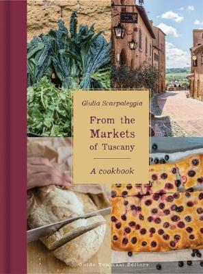 From the Markets of Tuscany: A Cookbook by Giulia Scarpaleggia