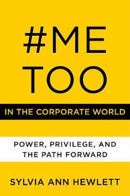 #MeToo in the Corporate World: Power, Privilege, and the Path Forward by Sylvia Ann Hewlett