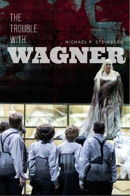 The Trouble with Wagner by Michael P. Steinberg