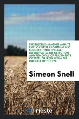 The Electro-Magnet and Its Employment in Ophthalmic Surgery. with Special Reference to the Detection and Removal of Fragments of Steel or Iron from the Interior of the Eye by Simeon Snell