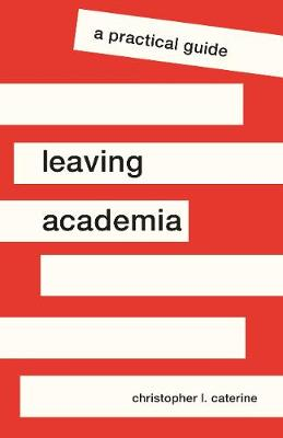 Leaving Academia: A Practical Guide by Christopher L. Caterine