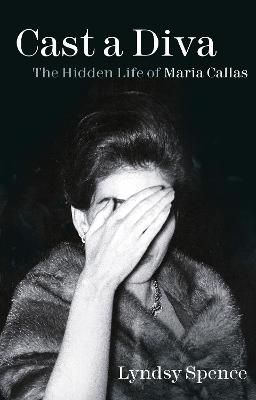 Cast a Diva: The Hidden Life of Maria Callas by Lyndsy Spence