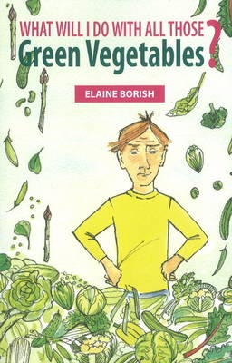 What Will I Do with All Those Green Vegetables by Elaine Borish