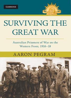 Surviving the Great War: Australian Prisoners of War on the Western Front 1916-18 by Aaron Pegram
