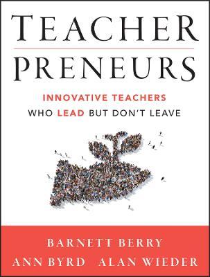 Teacherpreneurs: Innovative Teachers Who Lead But Don't Leave by Barnett Berry
