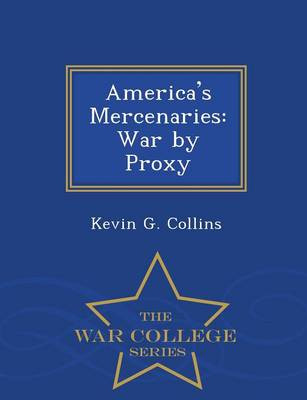 America's Mercenaries: War by Proxy - War College Series by Kevin G Collins