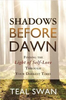 Shadows Before Dawn: Finding the Light of Self-Love Through Your Darkest Times by Teal Swan
