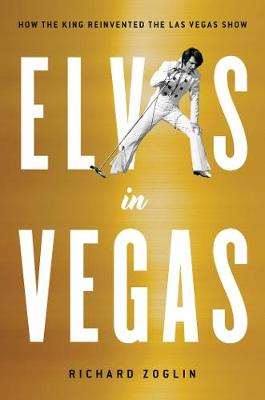 Elvis in Vegas: How the King Reinvented the Las Vegas Show by Richard Zoglin