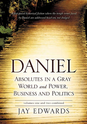 Daniel Absolutes in a Gray World and Power, Business and Politics Volumes One and Two Combined by Jay Edwards