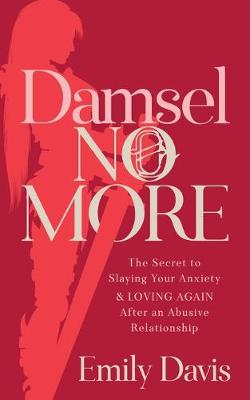 Damsel No More!: The Secret to Slaying Your Anxiety and Loving Again After an Abusive Relationship by Emily Davis