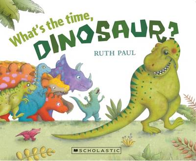 What's the Time, Dinosaur? by Ruth Paul