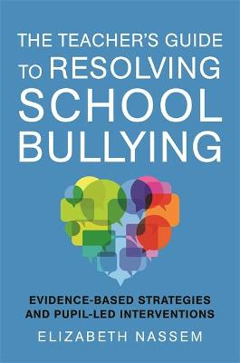 The Teacher's Guide to Resolving School Bullying: Evidence-Based Strategies and Pupil-LED Interventions book