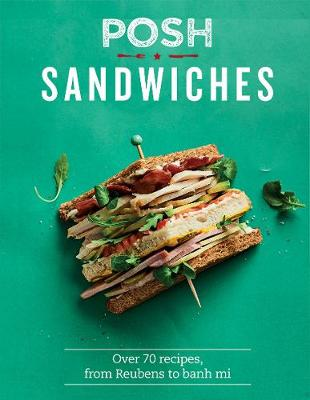 Posh Sandwiches: Over 70 recipes, from Reubens to banh mi by Quadrille Publishing Ltd