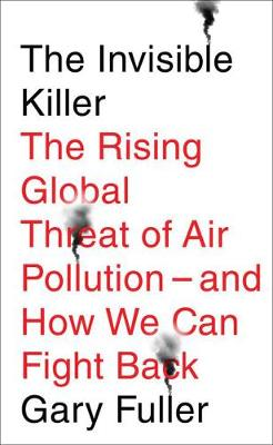 The Invisible Killer: The Rising Global Threat of Air Pollution - and How We Can Fight Back by Gary Fuller